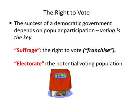 "The Right to Vote The success of a democratic government depends on popular participation – voting is the key. ""Suffrage"": the right to vote (""franchise"")."