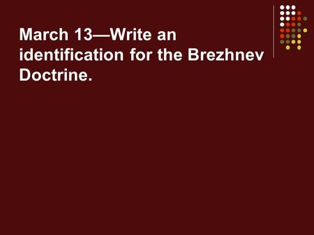 March 13—Write an identification for the Brezhnev Doctrine.