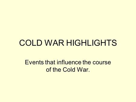 COLD WAR HIGHLIGHTS Events that influence the course of the Cold War.