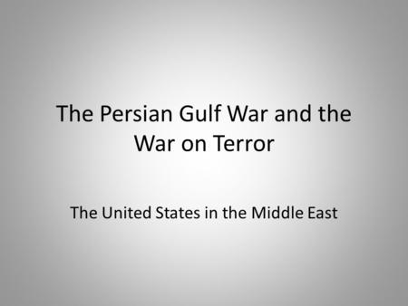 The Persian Gulf War and the War on Terror The United States in the Middle East.
