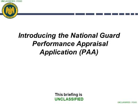 UNCLASSIFIED / FOUO Introducing the National Guard Performance Appraisal Application (PAA) This briefing is UNCLASSIFIED.