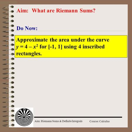 Aim: Riemann Sums & Definite Integrals Course: Calculus Do Now: Aim: What are Riemann Sums? Approximate the area under the curve y = 4 – x 2 for [-1, 1]