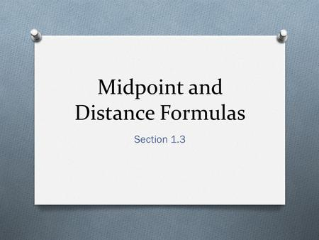 Midpoint and Distance Formulas Section 1.3. Definition O The midpoint of a segment is the point that divides the segment into two congruent segments.