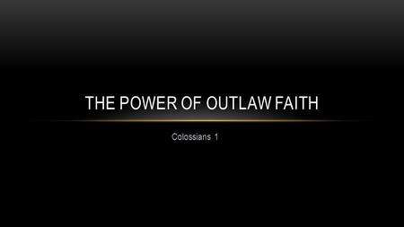 Colossians 1 THE POWER OF OUTLAW FAITH. COLOSSAE - WHY ARE WE HERE? Paul, an apostle of Jesus Christ by the will of God Colossians 1:1.