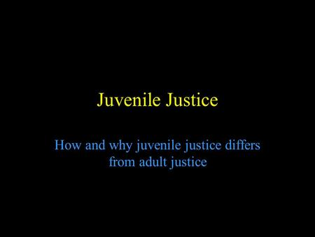 Juvenile Justice How and why juvenile justice differs from adult justice.