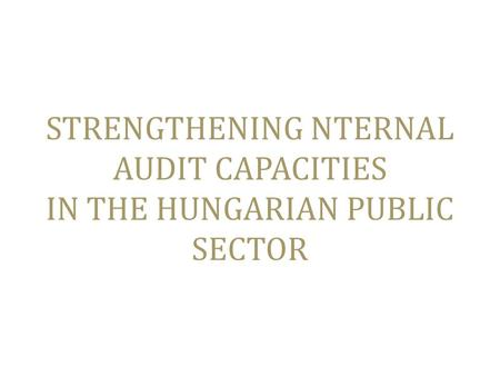 STRENGTHENING NTERNAL AUDIT CAPACITIES IN THE HUNGARIAN PUBLIC SECTOR.