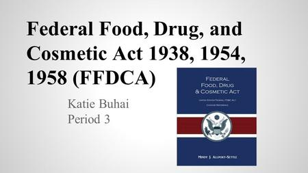 Federal Food, Drug, and Cosmetic Act 1938, 1954, 1958 (FFDCA) Katie Buhai Period 3.