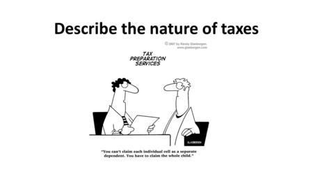 Describe the nature of taxes. What are taxes Legally mandated payment to the government that is not made in exchange for a good or service Examples: income.