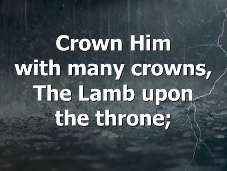 Crown Him with many crowns, The Lamb upon the throne;