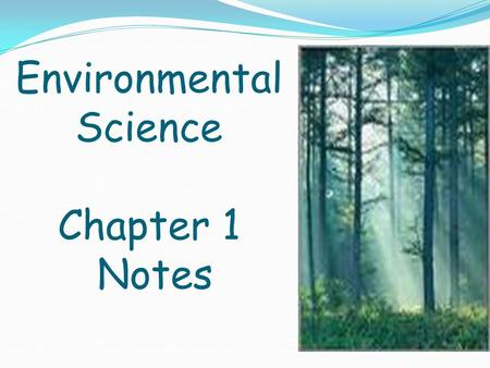 Environmental Science Chapter 1 Notes. Environmental Science: Is a multidisciplinary field that draws from all sciences (as well as other fields) Is considered.