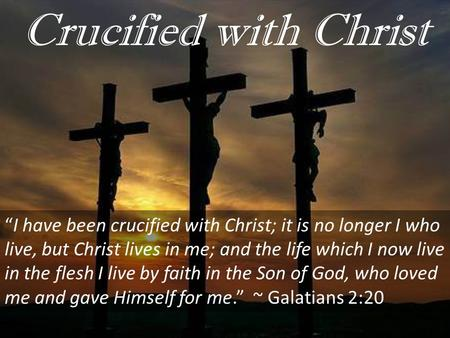 "Crucified with Christ ""I have been crucified with Christ; it is no longer I who live, but Christ lives in me; and the life which I now live in the flesh."