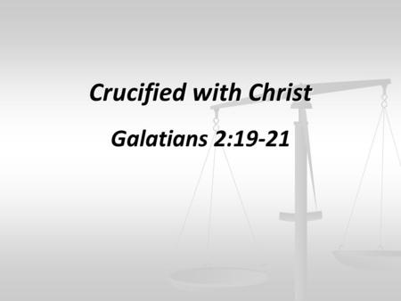 Crucified with Christ Galatians 2:19-21. I have been crucified with Christ; it is no longer I who live, but Christ lives in me; and the life which I now.