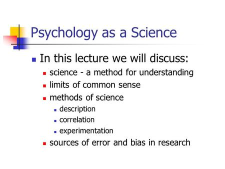 Psychology as a Science In this lecture we will discuss: science - a method for understanding limits of common sense methods of science description correlation.