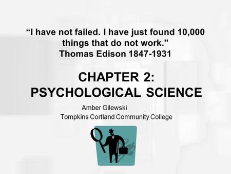 "CHAPTER 2: PSYCHOLOGICAL SCIENCE Amber Gilewski Tompkins Cortland Community College ""I have not failed. I have just found 10,000 things that do not work."""