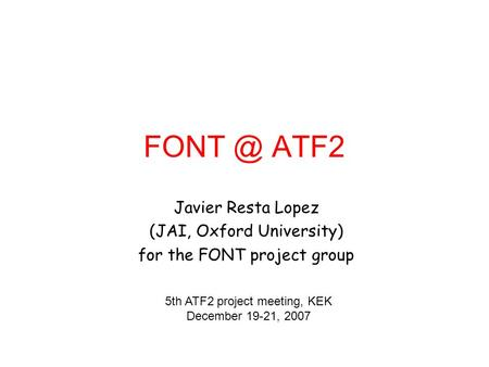 ATF2 Javier Resta Lopez (JAI, Oxford University) for the FONT project group 5th ATF2 project meeting, KEK December 19-21, 2007.