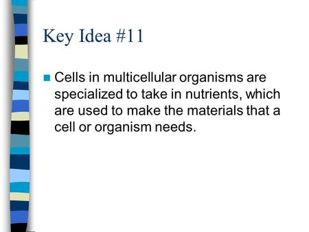 Key Idea #11 Cells in multicellular organisms are specialized to take in nutrients, which are used to make the materials that a cell or organism needs.