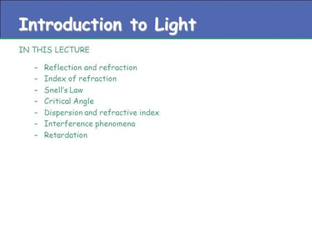 Introduction to Light IN THIS LECTURE –Reflection and refraction –Index of refraction –Snell's Law –Critical Angle –Dispersion and refractive index –Interference.