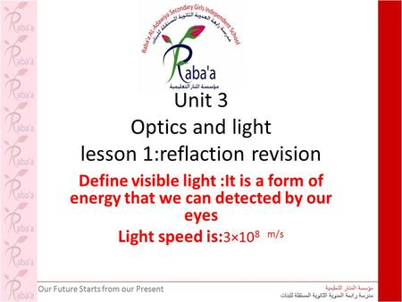 Unit 3 Optics and light lesson 1:reflaction revision Define visible light :It is a form of energy that we can detected by our eyes Light speed is: 3×10.