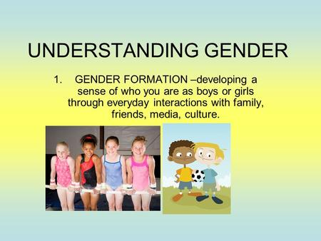 UNDERSTANDING GENDER 1.GENDER FORMATION –developing a sense of who you are as boys or girls through everyday interactions with family, friends, media,