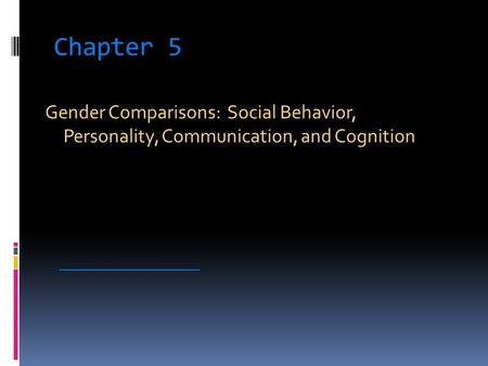 Chapter 5 Gender Comparisons: Social Behavior, Personality, Communication, and Cognition _____________________.
