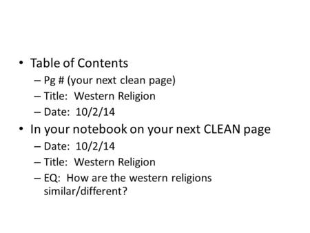Table of Contents – Pg # (your next clean page) – Title: Western Religion – Date: 10/2/14 In your notebook on your next CLEAN page – Date: 10/2/14 – Title: