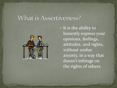 What is Assertiveness? It is the ability to honestly express your opinions, feelings, attitudes, and rights, without undue anxiety, in a way that.