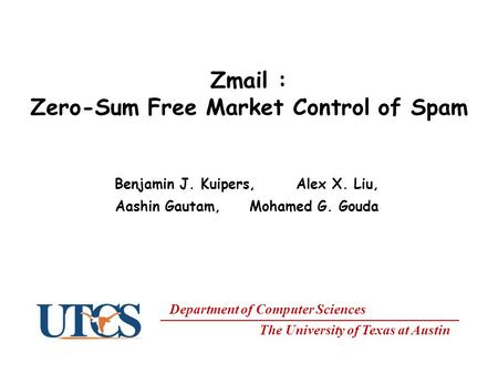 Department of Computer Sciences The University of Texas at Austin Zmail : Zero-Sum Free Market Control of Spam Benjamin J. Kuipers, Alex X. Liu, Aashin.