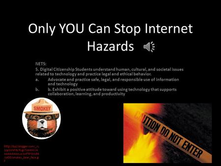 YOU Only YOU Can Stop Internet Hazards NETS: 5. Digital Citizenship Students understand human, cultural, and societal issues related to technology and.