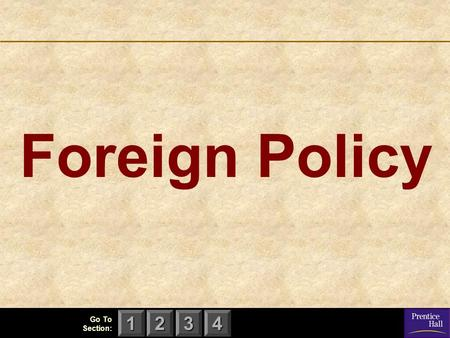 123 Go To Section: 4 Foreign Policy. 123 Go To Section: 4 Chapter 17, Section 1 Foreign Policy and Foreign Affairs What is foreign policy? What is the.