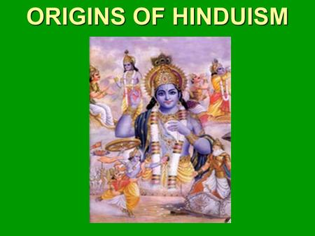 ORIGINS OF HINDUISM. Origins of Hinduism The Big Idea Hinduism, the largest religion in India today, developed out of ancient Indian beliefs and practices.