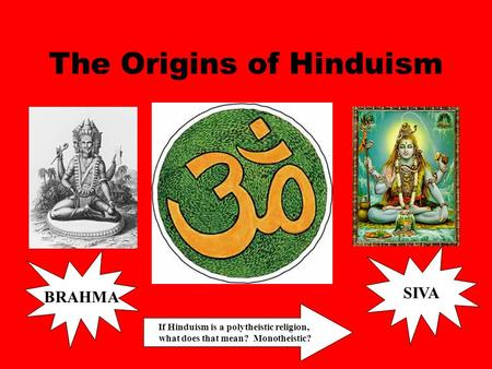The Origins of Hinduism BRAHMA SIVA If Hinduism is a polytheistic religion, what does that mean? Monotheistic?