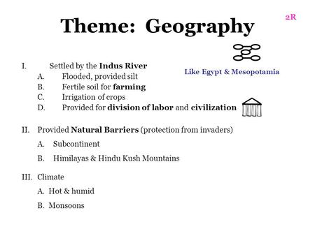 Theme: Geography I.Settled by the Indus River A.Flooded, provided silt B.Fertile soil for farming C.Irrigation of crops D.Provided for division of labor.