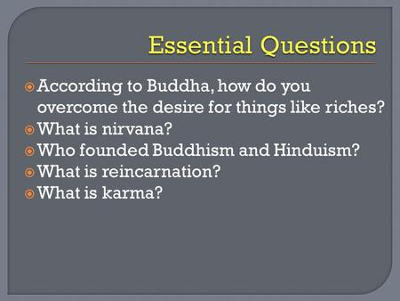 Essential Questions According to Buddha, how do you overcome the desire for things like riches? What is nirvana? Who founded Buddhism and Hinduism? What.