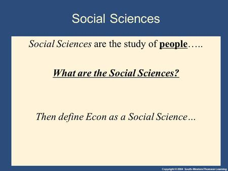 Copyright © 2004 South-Western/Thomson Learning Social Sciences Social Sciences are the study of people….. What are the Social Sciences? Then define Econ.