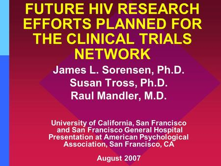 FUTURE HIV RESEARCH EFFORTS PLANNED FOR THE CLINICAL TRIALS NETWORK James L. Sorensen, Ph.D. Susan Tross, Ph.D. Raul Mandler, M.D. University of California,