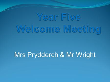 Mrs Prydderch & Mr Wright. Year Five Staff Teachers: Mrs Prydderch Mr Wright Teaching Assistants: Mrs O'Mara and Mr Bloor.