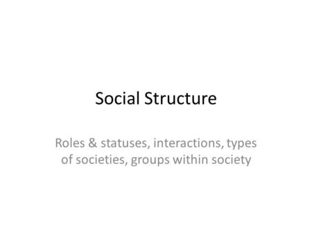 Social Structure Roles & statuses, interactions, types of societies, groups within society.
