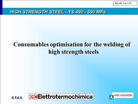 C.T.A.S. HIGH STRENGTH STEEL - YS 490 - 690 MPa Consumables optimisation for the <strong>welding</strong> of high strength steels Appendix 6 (p. 1/16)