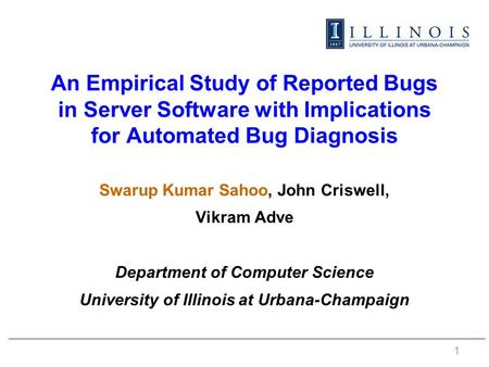 An Empirical <strong>Study</strong> of Reported Bugs in Server Software with Implications for Automated Bug Diagnosis Swarup Kumar Sahoo, John Criswell, Vikram Adve Department.
