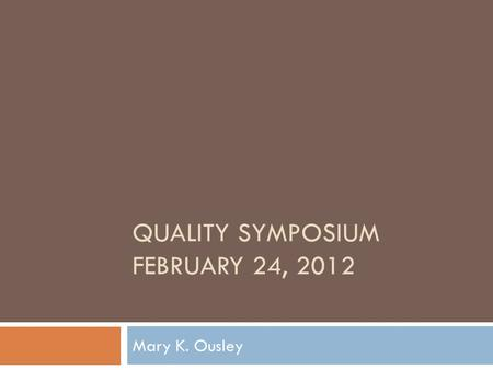QUALITY SYMPOSIUM FEBRUARY 24, 2012 Mary K. Ousley.