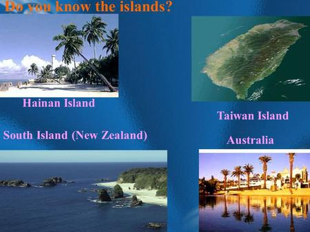 Do you know the islands? Hainan Island Taiwan Island Australia South Island (New Zealand)