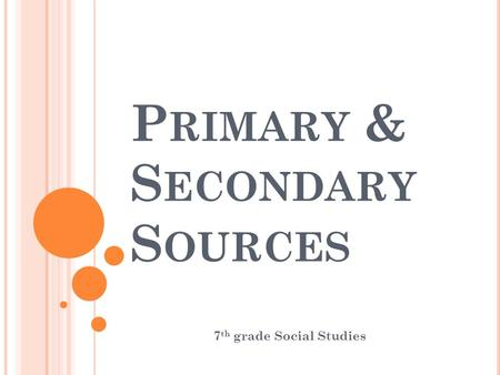 P RIMARY & S ECONDARY S OURCES 7 th grade Social Studies.