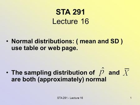 STA 291 - Lecture 161 STA 291 Lecture 16 Normal distributions: ( mean and SD ) use table or web page. The sampling distribution of and are both (approximately)