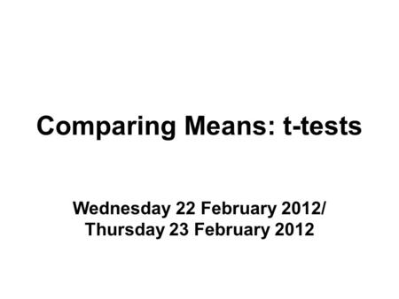 Comparing Means: t-tests Wednesday 22 February 2012/ Thursday 23 February 2012.
