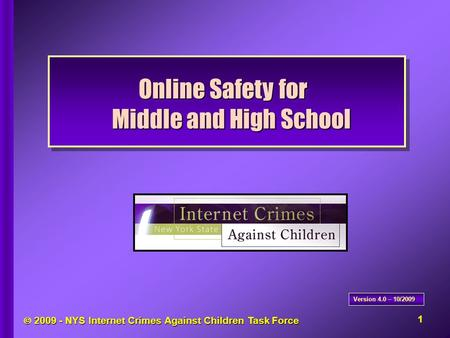  2009 - NYS <strong>Internet</strong> Crimes Against Children Task Force Online Safety for Middle and High School Version 4.0 – 10/2009 1.