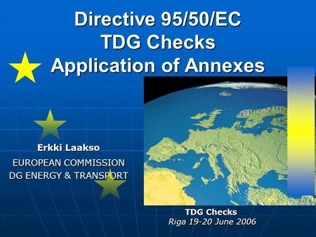 Directive 95/50/EC TDG Checks Application of Annexes Erkki Laakso EUROPEAN COMMISSION DG ENERGY & TRANSPORT TDG Checks Riga 19-20 June 2006.