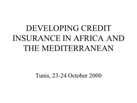 DEVELOPING CREDIT INSURANCE IN AFRICA AND THE MEDITERRANEAN Tunis, 23-24 October 2000.