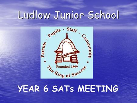 Ludlow Junior School YEAR 6 SATs MEETING. Aims of the meeting: to inform you about Year 6 SATs to inform you about Year 6 SATs to encourage you to support.
