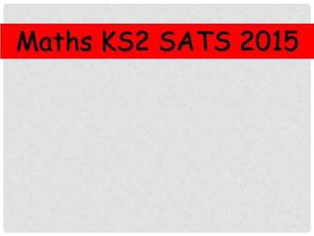 Maths KS2 SATS 2015. How are we preparing? Practising previous SATS papers Continuous Assessment Home Learning Target Setting.