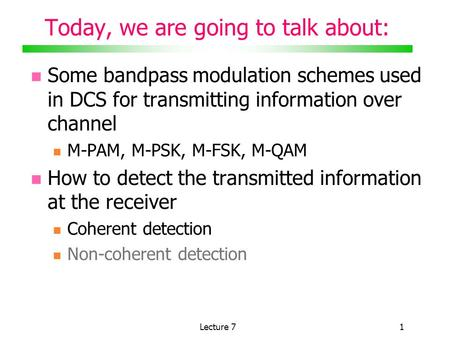 Lecture 71 Today, we are going to talk about: Some bandpass <strong>modulation</strong> schemes used in DCS for transmitting information over channel M-PAM, M-PSK, M-FSK,